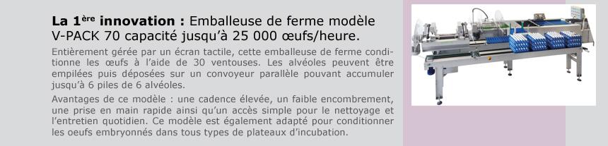 La première innovation : Emballeuse de ferme modèle V-PACK 70 capacité jusqu'à 25 000 œufs/heure.